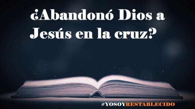 ¿Dios abandonó a Jesús en la cruz?