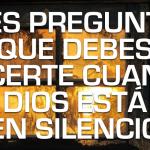 Tres preguntas que debe hacerse cuando Dios parece silencioso