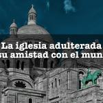 La iglesia adulterada y su amistad con el mundo
