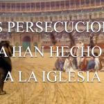 Las persecuciones nunca han hecho daño a la iglesia