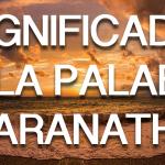 ¿Qué significa Maranatha?