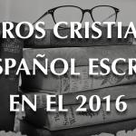 Siete libros cristianos recomendados escritos en el 2016