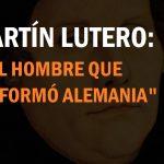 """Martín Lutero: """"El hombre que reformó Alemania"""""""