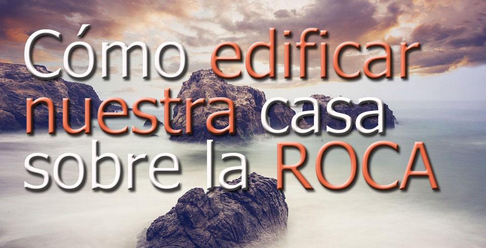 C mo edificar nuestra casa sobre la roca restablecidos for Casa la roca