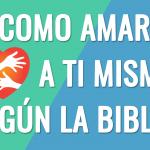 Cómo amarte a ti mismo – según la Biblia