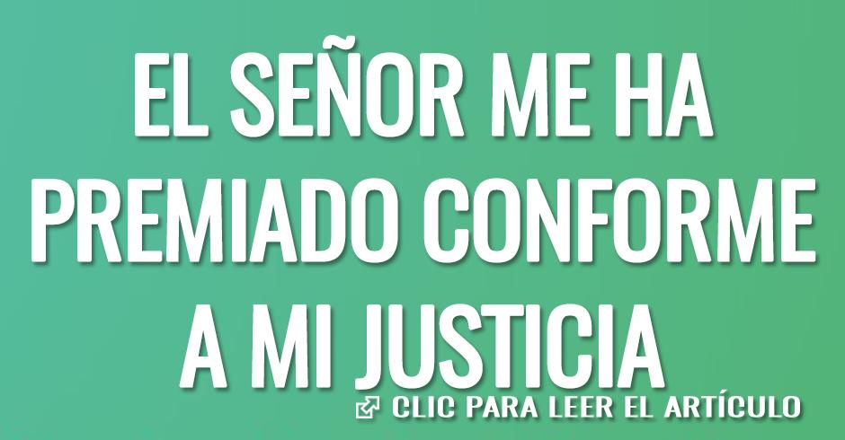 EL SEÑOR ME HA PREMIADO CONFORME A MI JUSTICIA