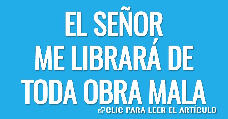 EL SEÑOR ME LIBRARÁ DE TODA OBRA MALA