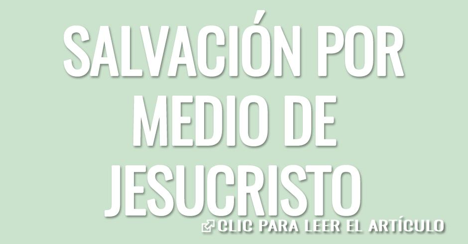 SALVACIÓN POR MEDIO DE NUESTRO SEÑOR JESUCRISTO
