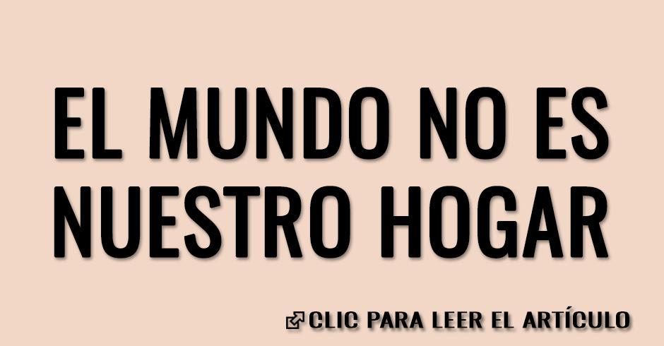 EL MUNDO NO ES NUESTRO HOGAR