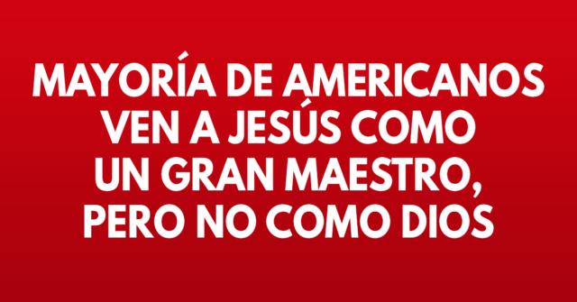 Mayoría de americanos ven a Jesús como un gran Maestro, pero no como Dios