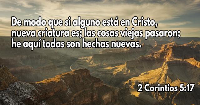 De modo que si alguno está en Cristo, nueva criatura es; las cosas viejas pasaron; he aquí todas son hechas nuevas