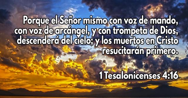 Porque el Señor mismo con voz de mando, con voz de arcángel, y con trompeta de Dios, descenderá del cielo; y los muertos en Cristo resucitarán primero