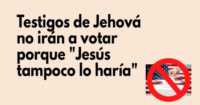 Testigos de Jehová no irán a votar porque Jesús tampoco lo haría