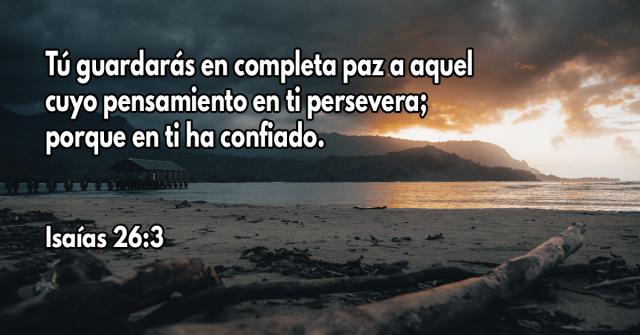 Tú guardarás en completa paz a aquel cuyo pensamiento en ti persevera; porque en ti ha confiado
