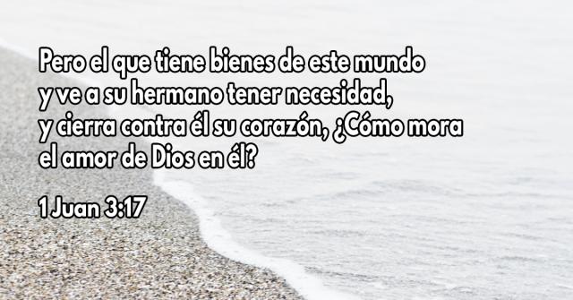Pero el que tiene bienes de este mundo y ve a su hermano tener necesidad, y cierra contra él su corazón, ¿Cómo mora el amor de Dios en él?