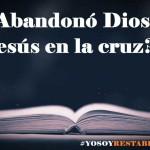 ¿Abandonó Dios a Jesús en la cruz? Restablecidos contesta