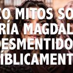 5 mitos sobre María Magdalena desmentidos bíblicamente