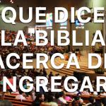 ¿Qué dice la Biblia acerca de congregarse?