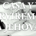 Mi casa y yo serviremos a Jehová