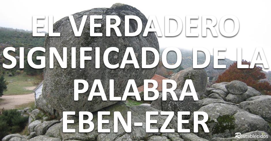 el verdadero significado de la palabra eben-ezer