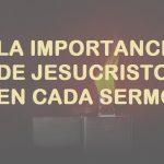 La importancia de Cristo en cada sermón