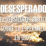 ¿Desesperado? Diez versículos que te recuerdan que hay esperanza en Dios