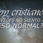 Soy un cristiano, pero a veces no puedo sentir a Dios, ¿es eso normal?