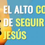 El gran costo de seguir a Jesús