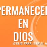 Permaneced en Dios