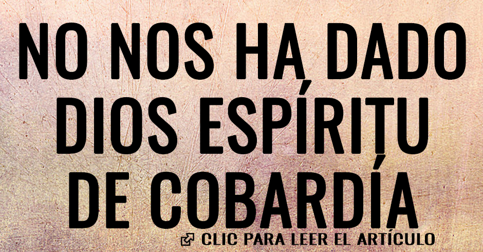 NO NOS HA DADO DIOS ESPIRITU DE COBARDIA