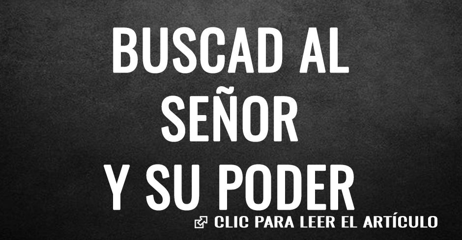 BUSCAD AL SEÑOR Y SU PODER