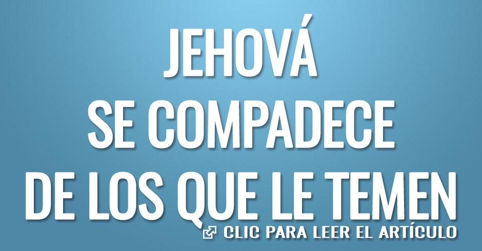 JEHOVA SE COMPADECE DE LOS QUE LE TEMEN