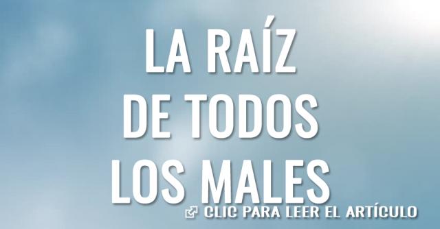 LA RAIZ DE TODOS LOS MALES