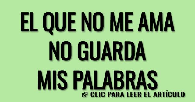 EL QUE NO ME AMA NO GUARDA MIS PALABRAS