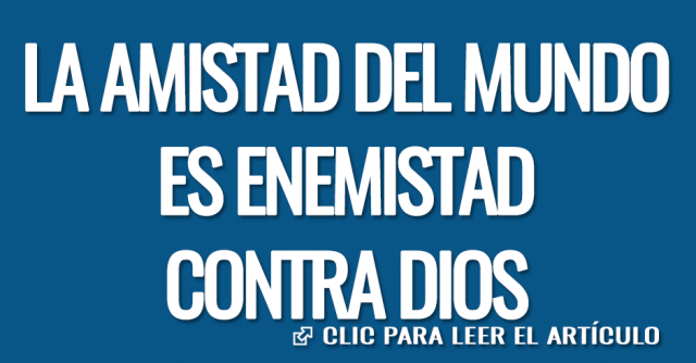 LA AMISTAD DEL MUNDO ES ENEMISTAD CONTRA DIOS