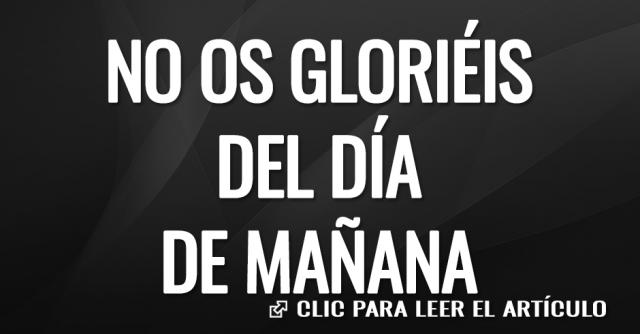 NO OS GLORIEIS DEL DIA DE MAÑANA