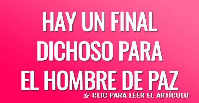 HAY UN FINAL DICHOSO PARA EL HOMBRE DE PAZ
