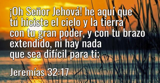¡Oh Señor Jehová! he aquí que tú hiciste el cielo y la tierra con tu gran poder, y con tu brazo extendido, ni hay nada que sea difícil para ti