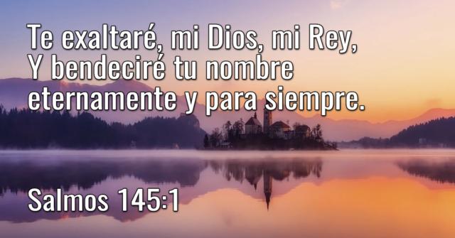 Te exaltaré, mi Dios, mi Rey, Y bendeciré tu nombre eternamente y para siempre