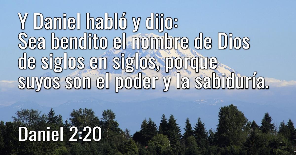 Y Daniel habló y dijo- Sea bendito el nombre de Dios de siglos en siglos, porque suyos son el poder y la sabiduría