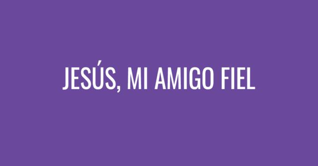 Jesús, mi amigo fiel