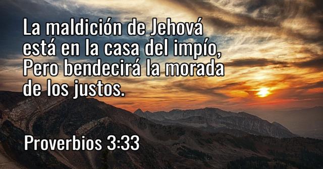 La maldición de Jehová está en la casa del impío, Pero bendecirá la morada de los justos