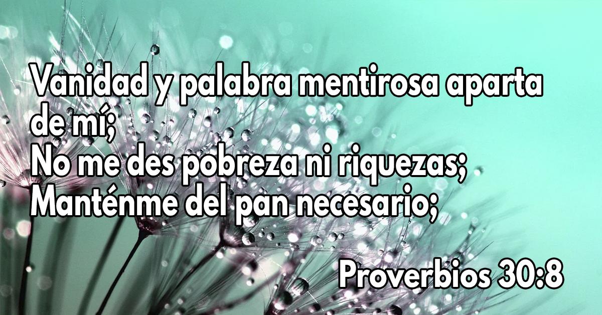 Vanidad y palabra mentirosa aparta de mí; No me des pobreza ni riquezas; Manténme del pan necesario