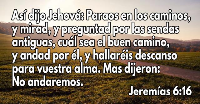 Así dijo Jehová- Paraos en los caminos, y mirad, y preguntad por las sendas antiguas, cuál sea el buen camino, y andad por él, y hallaréis descanso para vuestra alma. Mas dijeron- No andaremos.