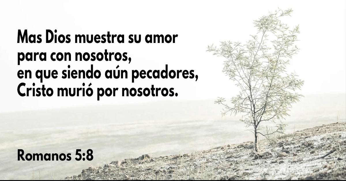 Mas Dios muestra su amor para con nosotros, en que siendo aún pecadores, Cristo murió por nosotros
