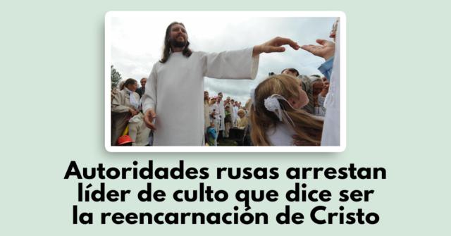 Autoridades rusas arrestan líder de culto que dice ser la reencarnación de Cristo