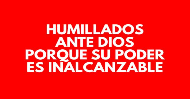 Humillados delante de Dios, porque Su poder es inalcanzable