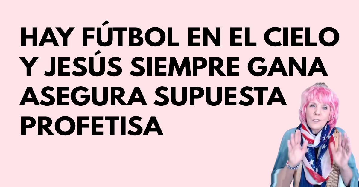 Hay fútbol en el cielo y Jesús siempre gana asegura supuesta profetisa