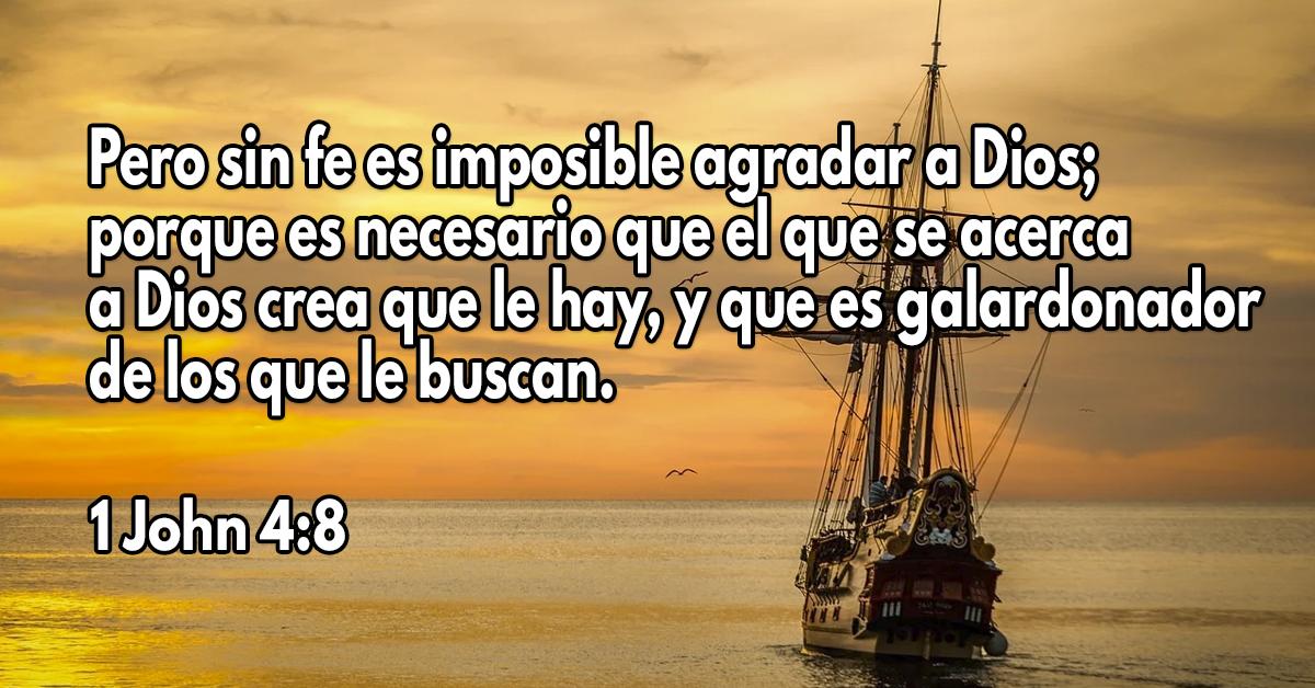 Pero sin fe es imposible agradar a Dios; porque es necesario que el que se acerca a Dios crea que le hay, y que es galardonador de los que le buscan.