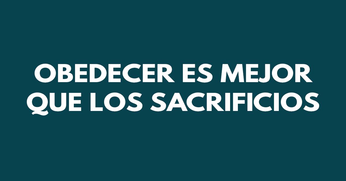 Ciertamente el obedecer es mejor que los sacrificios